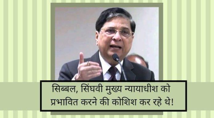 सिब्बल और सिंघवी मुख्य न्यायाधीश को प्रभावित करने की कोशिश कर रहे थे