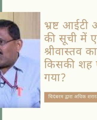 एनडीटीवी और चिदंबरम धोखाधड़ी का पर्दाफाश करने वाले आईटी आयुक्त एस के श्रीवास्तव की सेवा समाप्ति के पीछे कौन हैं?