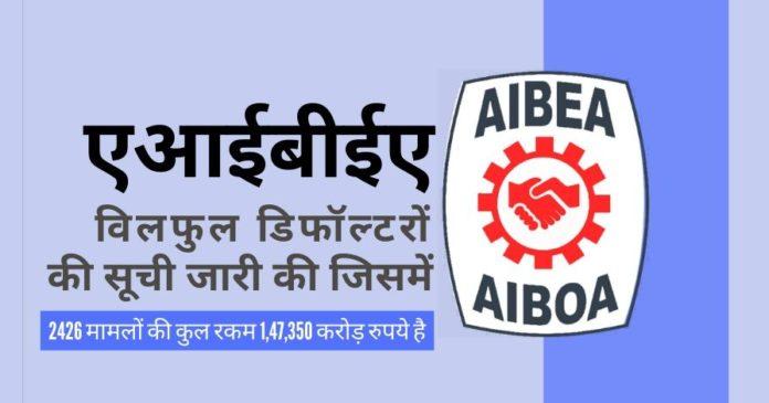 एआईबीईए ने शनिवार को सार्वजनिक क्षेत्र के बैंकों के 1,47,350 करोड़ रुपये के बकाया देनदार विलफुल डिफॉल्टरों की सूची जारी की!