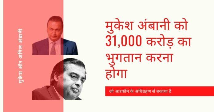 जब मुकेश अंबानी ने आरकॉम की संपत्ति का अधिग्रहण किया, तो उन्होंने इसकी देनदारियों को भी स्वीकार लिया और अब रिलायंस जियो समूह को 31,000 करोड़ रुपये का भुगतान करना होगा