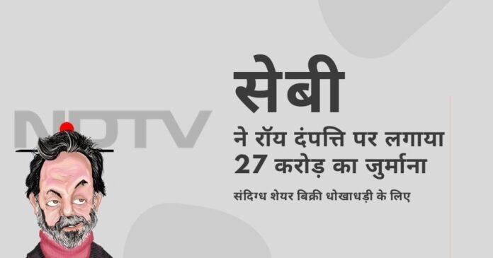 सेबी ने प्रणॉय रॉय और राधिका रॉय पर मुकेश अंबानी से जुड़ी कंपनी को अपने एनडीटीवी के शेयर बेचकर संदिग्ध सौदा करने के लिए भारी जुर्माना लगाया!